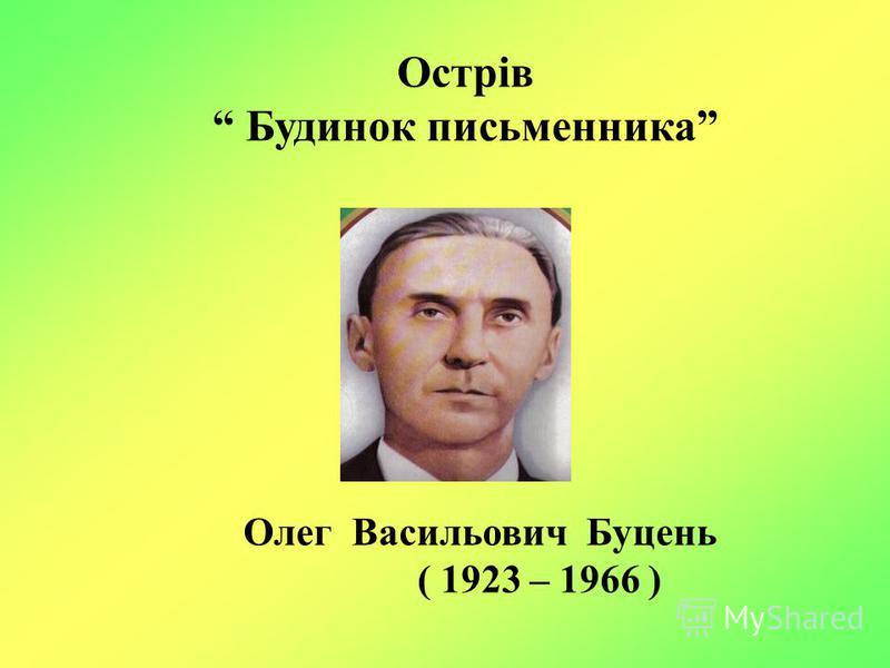 Олег Васильович Буцень ( 1923 – 1966 ) Острів Будинок письменника