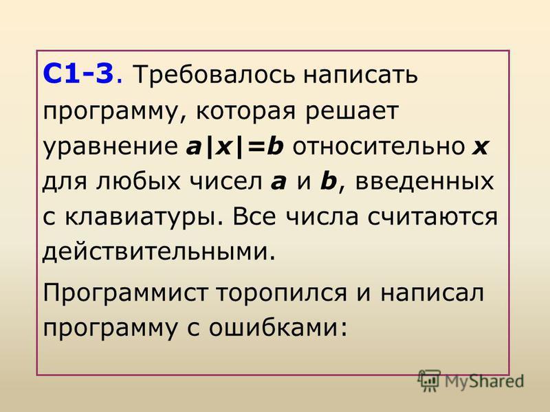 С1-3. Требовалось написать программу, которая решает уравнение а|x|=b относительно х для любых чисел а и b, введенных с клавиатуры. Все числа считаются действительными. Программист торопился и написал программу с ошибками: