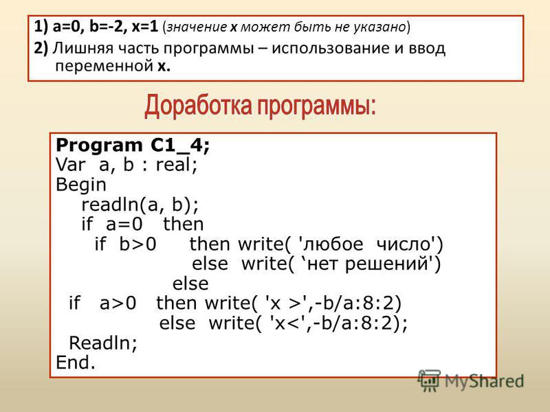 1) a=0, b=-2, x=1 (значение х может быть не указано) 2) Лишняя часть программы – использование и ввод переменной x. Program C1_4; Var a, b : real; Begin readln(a, b); if a=0 then if b>0 then write( 'любое число') else write( нет решений') else if a>0