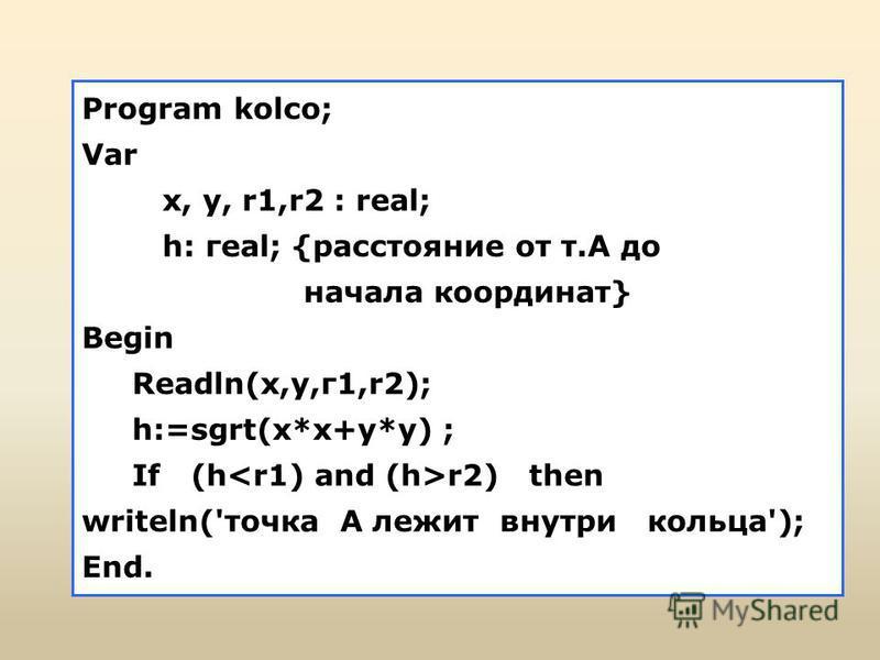 Program kolco; Var х, у, r1,r2 : real; h: геаl; {расстояние от т.А до начала координат} Begin Readln(х,у,г 1,r2); h:=sgrt(x*x+y*y) ; If (h r2) then writeln('точка А лежит внутри кольца'); End.