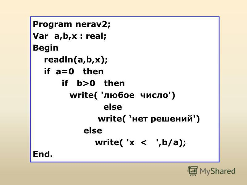 Program nerav2; Var a,b,x : real; Begin readln(a,b,х); if a=0 then if b>0 then write( 'любое число') else write( нет решений') else write( 'x < ',b/a); End.