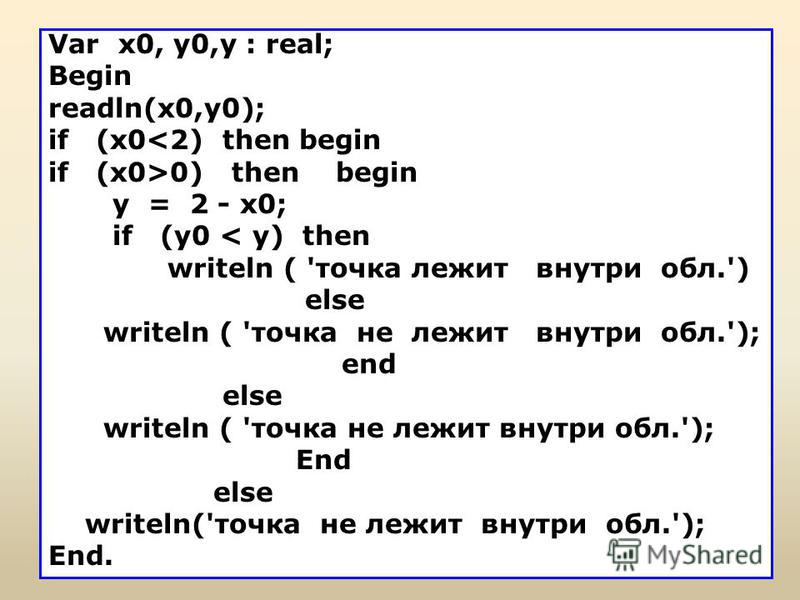 Var х 0, у 0,у : real; Begin readln(x0,y0); if (x0<2) then begin if (x0>0) then begin у = 2 - x0; if (y0 < y) then writeln ( 'точка лежит внутри обл.') else writeln ( 'точка не лежит внутри обл.'); end else writeln ( 'точка не лежит внутри обл.'); En