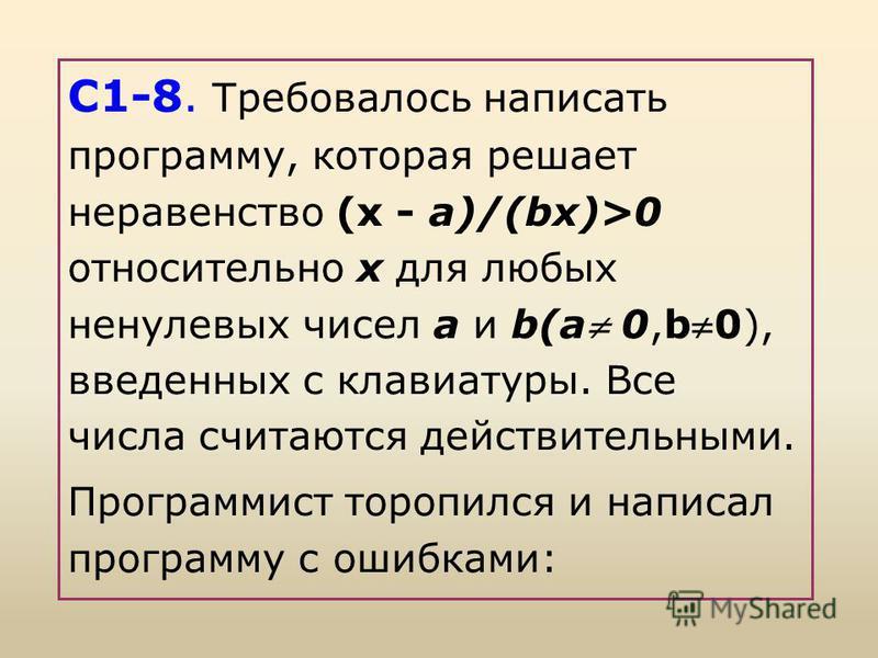 С1-8. Требовалось написать программу, которая решает неравенство (x - а)/(bx)>0 относительно х для любых ненулевых чисел а и b(a 0,b0), введенных с клавиатуры. Все числа считаются действительными. Программист торопился и написал программу с ошибками: