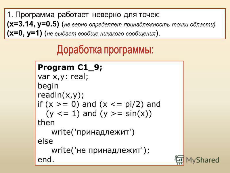 1. Программа работает неверно для точек: (x=3.14, y=0.5) ( не верно определяет принадлежность точки области) (x=0, y=1) ( не выдает вообще никакого сообщения ). Program C1_9; var x,y: real; begin readln(x,y); if (x >= 0) and (x <= pi/2) and (y = sin(