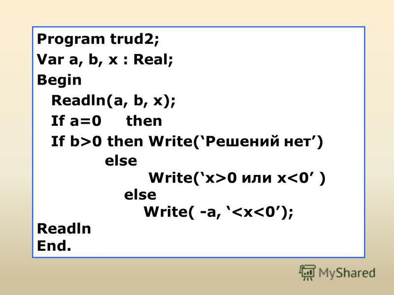 Program trud2; Var a, b, x : Real; Begin Readln(a, b, x); If a=0 then If b>0 then Write(Решений нет) else Write(x>0 или x<0 ) else Write( -a, <x<0); Readln End.