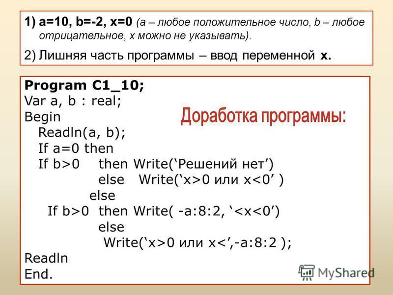 1)a=10, b=-2, х=0 (a – любое положительное число, b – любое отрицательное, х можно не указывать). 2)Лишняя часть программы – ввод переменной x. Program C1_10; Var a, b : real; Begin Readln(a, b); If a=0 then If b>0 then Write(Решений нет) else Write(