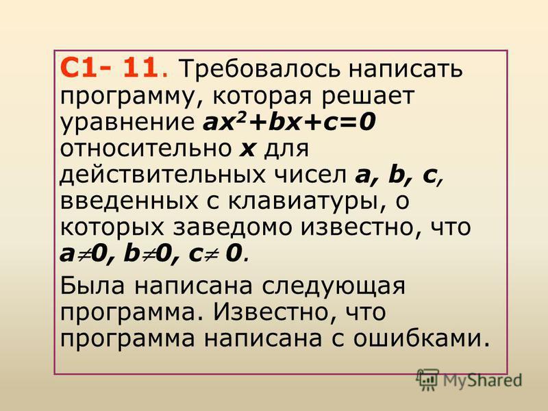 С1- 11. Требовалось написать программу, которая решает уравнение ах 2 +bх+с=0 относительно x для действительных чисел а, b, с, введенных с клавиатуры, о которых заведомо известно, что а 0, b0, c 0. Была написана следующая программа. Известно, что про
