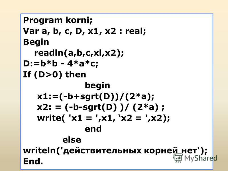 Program korni; Var a, b, с, D, x1, x2 : real; Begin readln(a,b,c,xl,x2); D:=b*b - 4*a*c; If (D>0) then begin x1:=(-b+sgrt(D))/(2*a); x2: = (-b-sgrt(D) )/ (2*a) ; write( 'x1 = ',x1, x2 = ',x2); end else writeln('действительных корней нет'); End.