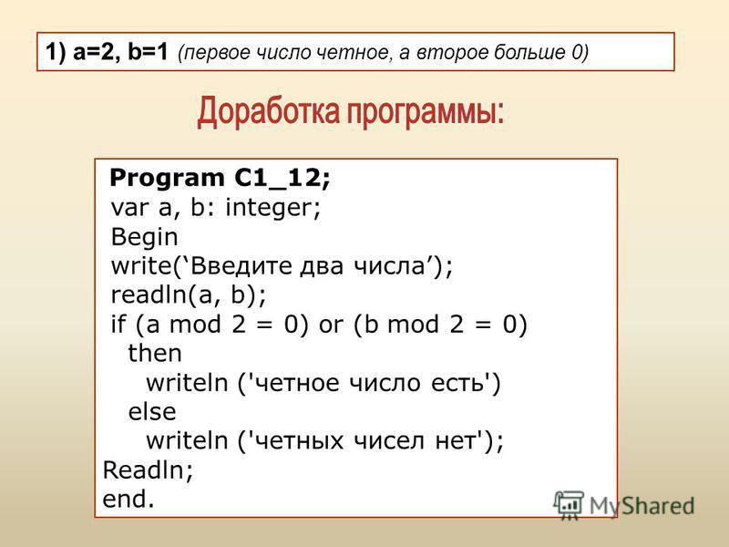 1) a=2, b=1 (первое число четное, а второе больше 0) Program C1_12; var a, b: integer; Begin write(Введите два числа); readln(a, b); if (a mod 2 = 0) or (b mod 2 = 0) then writeln ('четное число есть') else writeln ('четных чисел нет'); Readln; end.