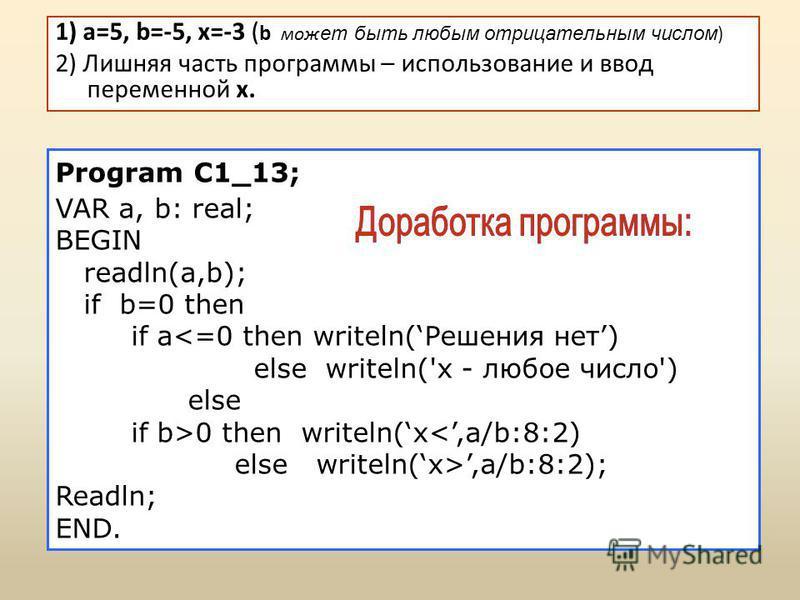 1) a=5, b=-5, x=-3 ( b мож ет быть любым отрицательным числом ) 2) Лишняя часть программы – использование и ввод переменной x. Program С1_13; VAR a, b: real; BEGIN readln(a,b); if b=0 then if a<=0 then writeln(Решения нет) else writeln('x - любое чис