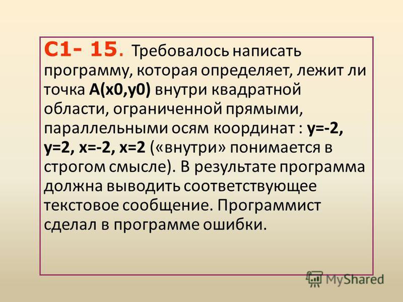 С1- 15. Требовалось написать программу, которая определяет, лежит ли точка А(х 0,у 0) внутри квадратной области, ограниченной прямыми, параллельными осям координат : у=-2, у=2, х=-2, х=2 («внутри» понимается в строгом смысле). В результате программа
