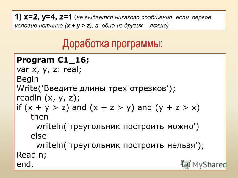 1) x=2, y=4, z=1 ( не выдается никакого сообщения, если первое условие истинно (x + y > z), а одно из других – ложно ) Program C1_16; var х, у, z: real; Begin Write(Введите длины трех отрезков); readln (x, у, z); if (x + y > z) and (x + z > y) and (y