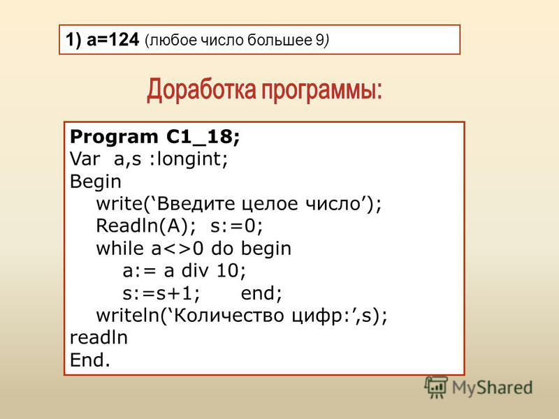 1) а=124 (любое число большее 9) Program C1_18; Var a,s :longint; Begin write(Введите целое число); Readln(А); s:=0; while a<>0 do begin a:= a div 10; s:=s+1; end; writeln(Количество цифр:,s); readln End.