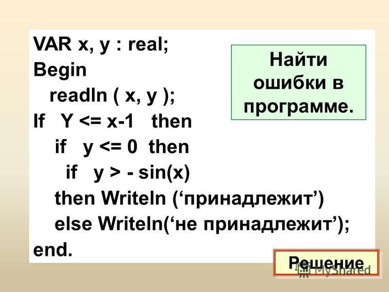 VAR x, y : real; Begin readln ( x, y ); If Y <= x-1 then if y <= 0 then if y > - sin(x) then Writeln (принадлежит) else Writeln(не принадлежит); end. Найти ошибки в программе. Решение
