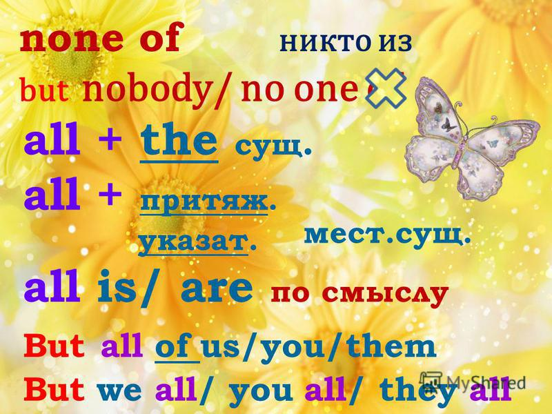 none of никто из but nobody/ no one of all + the сущ. all + притяж. указат. all is/ are по смыслу But all of us/you/them But we all/ you all/ they all мест.сущ.