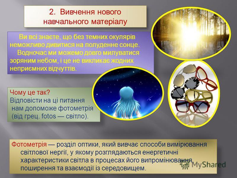 2. Вивчення нового навчального матеріалу Ви всі знаєте, що без темних окулярів неможливо дивитися на полуденне сонце. Водночас ми можемо довго милуватися зоряним небом, і це не викликає жодних неприємних відчуттів. Фотометрія розділ оптики, який вивч