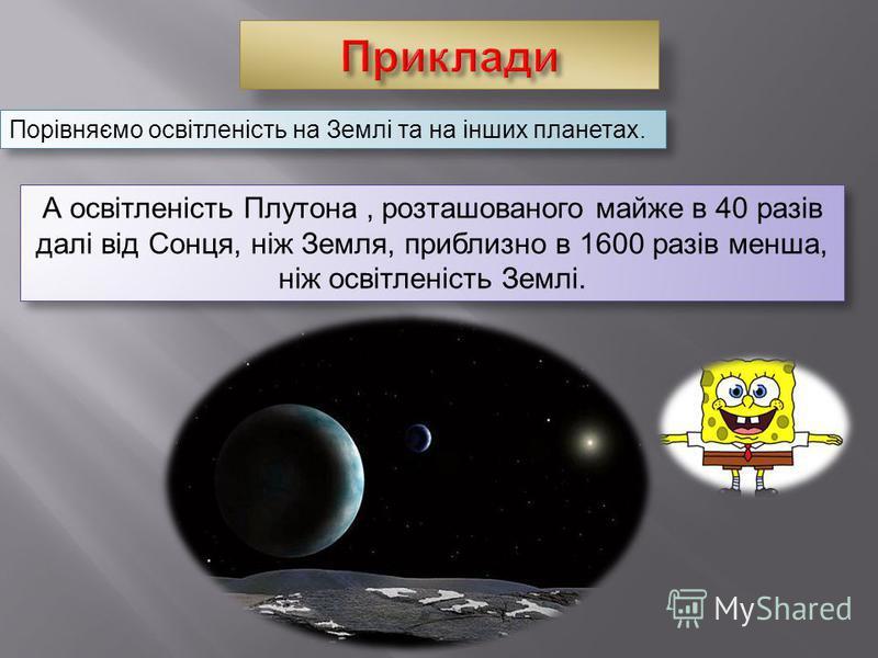 Порівняємо освітленість на Землі та на інших планетах. А освітленість Плутона, розташованого майже в 40 разів далі від Сонця, ніж Земля, приблизно в 1600 разів менша, ніж освітленість Землі.