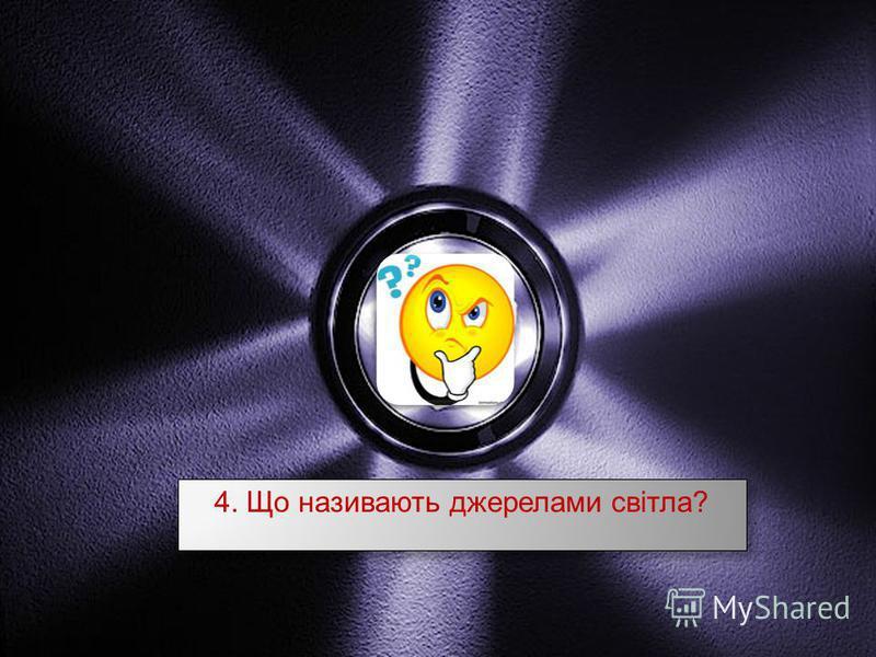 4. Що називають джерелами світла ?
