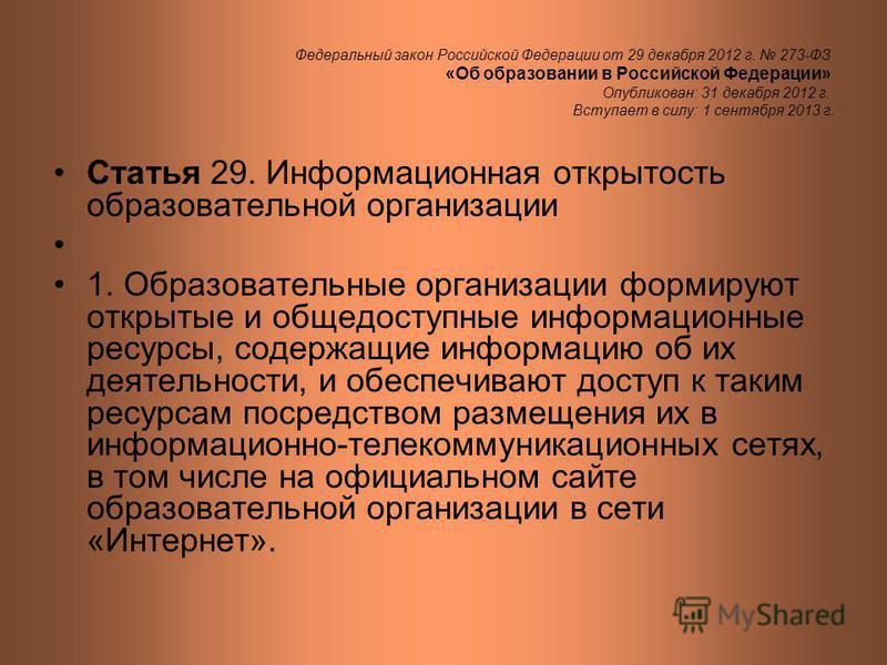 Федеральный закон Российской Федерации от 29 декабря 2012 г. 273-ФЗ «Об образовании в Российской Федерации» Опубликован: 31 декабря 2012 г. Вступает в силу: 1 сентября 2013 г. Статья 29. Информационная открытость образовательной организации 1. Образо