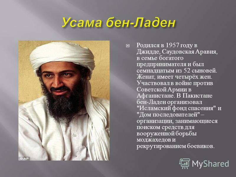 Родился в 1957 году в Джидде, Саудовская Аравия, в семье богатого предпринимателя и был семнадцатым из 52 сыновей. Женат, имеет четырёх жен. Участвовал в войне против Советской Армии в Афганистане. В Пакистане бен - Ладен организовал