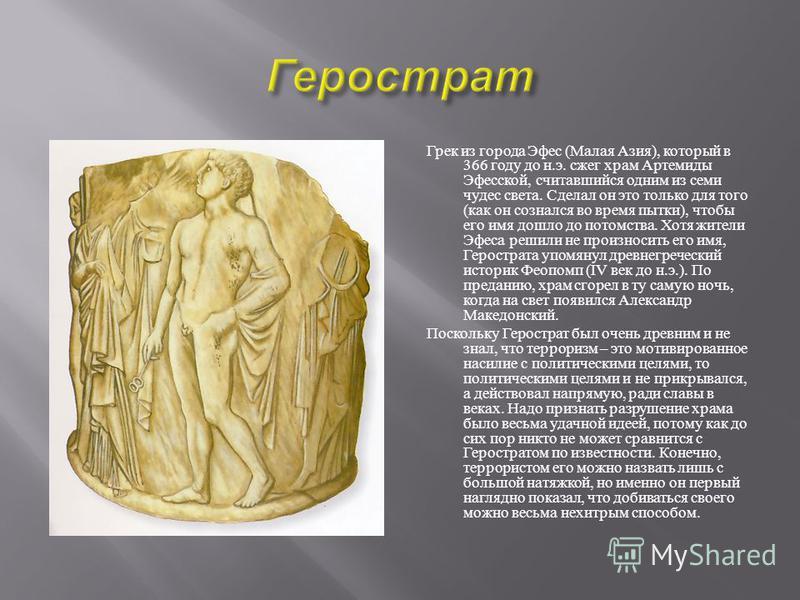 Грек из города Эфес ( Малая Азия ), который в 366 году до н. э. сжег храм Артемиды Эфесской, считавшийся одним из семи чудес света. Сделал он это только для того ( как он сознался во время пытки ), чтобы его имя дошло до потомства. Хотя жители Эфеса