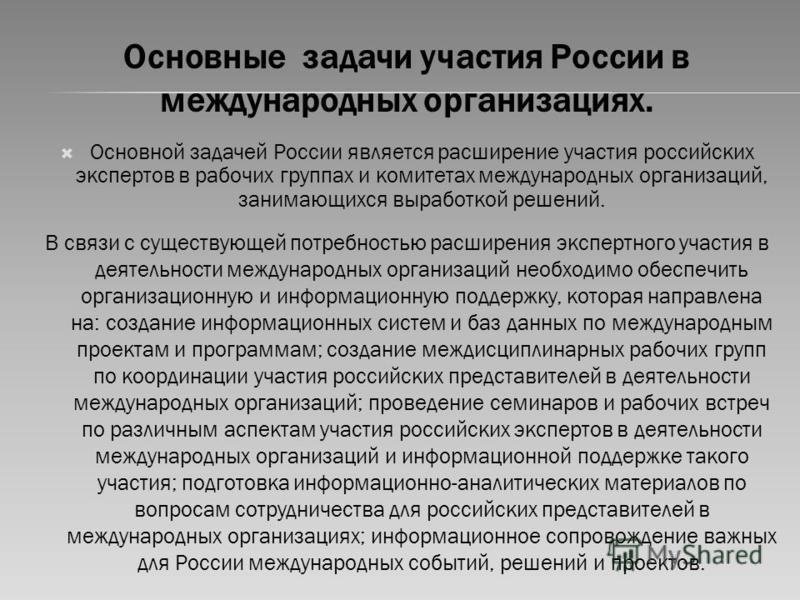 Основные задачи участия России в международных организациях. Основной задачей России является расширение участия российских экспертов в рабочих группах и комитетах международных организаций, занимающихся выработкой решений. В связи с существующей пот