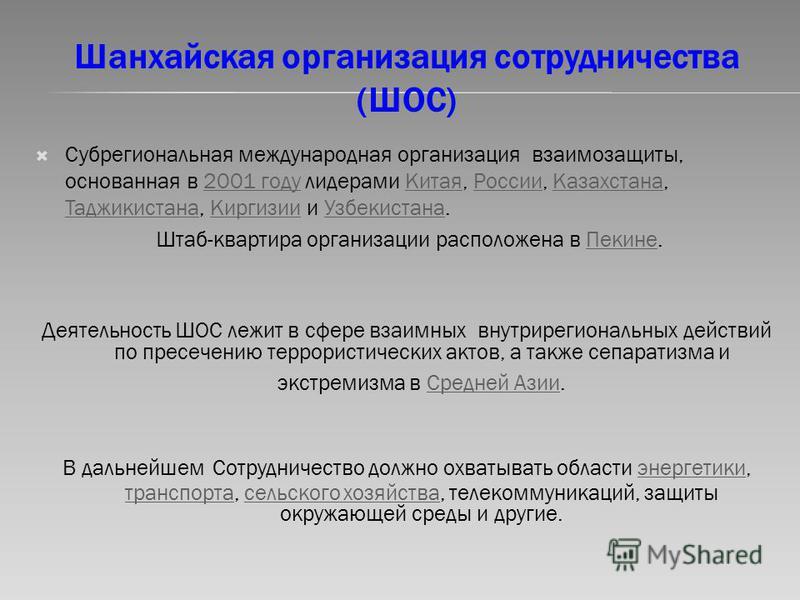 Шанхайская организация сотрудничества (ШОС) Субрегиональная международная организация взаимозащиты, основанная в 2001 году лидерами Китая, России, Казахстана, Таджикистана, Киргизии и Узбекистана.2001 году КитаяРоссии Казахстана Таджикистана Киргизии