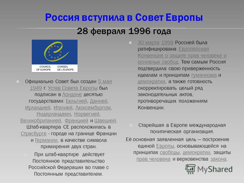 Россия вступила в Совет Европы 28 февраля 1996 года Официально Совет был создан 5 мая 1949 г. Устав Совета Европы был подписан в Лондоне десятью государствами: Бельгией, Данией, Ирландией, Италией, Люксембургом, Нидерландами, Норвегией, Великобритани