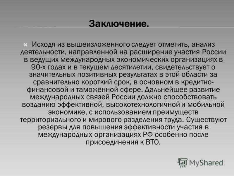 Заключение. Исходя из вышеизложенного следует отметить, анализ деятельности, направленной на расширение участия России в ведущих международных экономических организациях в 90-х годах и в текущем десятилетии, свидетельствует о значительных позитивных