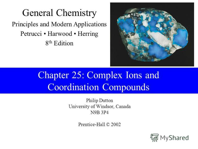 Philip Dutton University of Windsor, Canada N9B 3P4 Prentice-Hall © 2002 General Chemistry Principles and Modern Applications Petrucci Harwood Herring 8 th Edition Chapter 25: Complex Ions and Coordination Compounds
