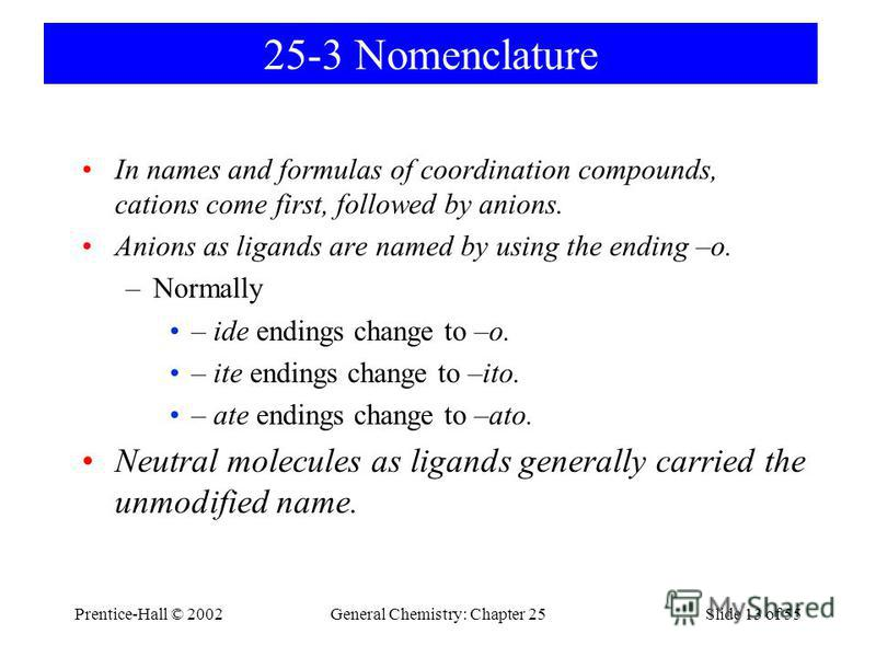Prentice-Hall © 2002General Chemistry: Chapter 25Slide 13 of 55 25-3 Nomenclature In names and formulas of coordination compounds, cations come first, followed by anions. Anions as ligands are named by using the ending –o. –Normally – ide endings cha
