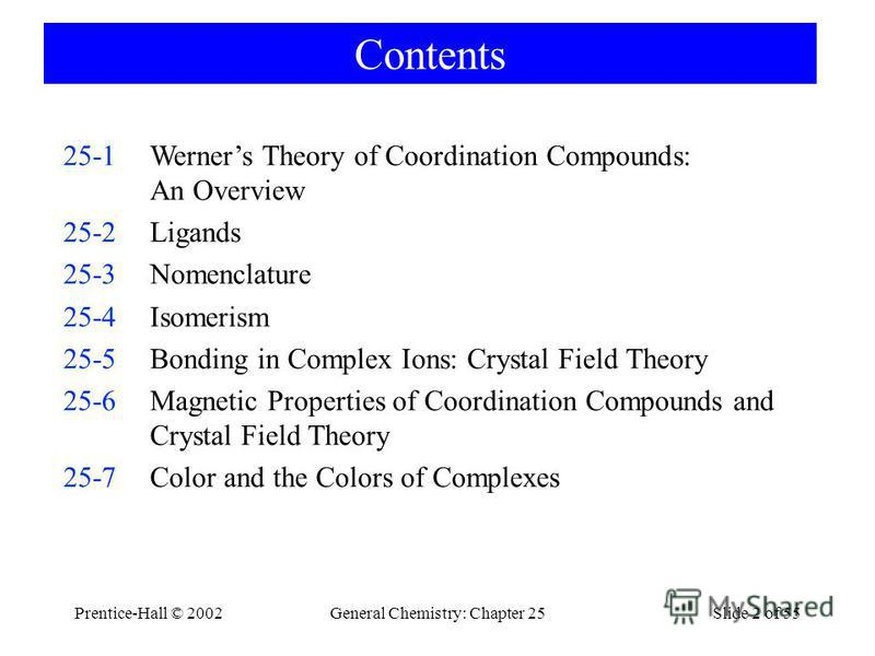Prentice-Hall © 2002General Chemistry: Chapter 25Slide 2 of 55 Contents 25-1Werners Theory of Coordination Compounds: An Overview 25-2Ligands 25-3Nomenclature 25-4Isomerism 25-5Bonding in Complex Ions: Crystal Field Theory 25-6Magnetic Properties of