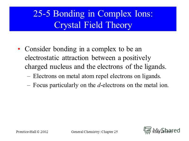 Prentice-Hall © 2002General Chemistry: Chapter 25Slide 26 of 55 25-5 Bonding in Complex Ions: Crystal Field Theory Consider bonding in a complex to be an electrostatic attraction between a positively charged nucleus and the electrons of the ligands.