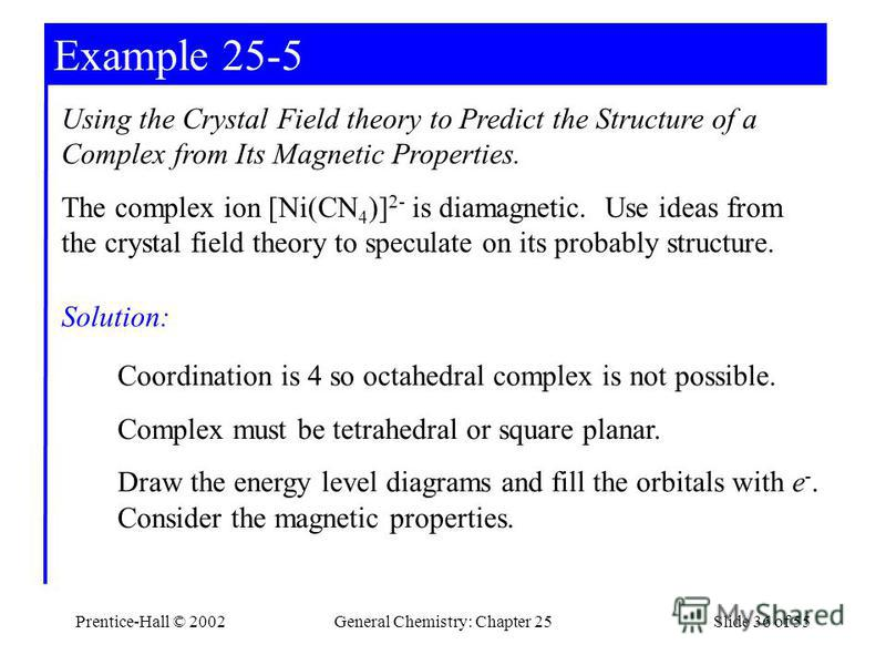 Prentice-Hall © 2002General Chemistry: Chapter 25Slide 36 of 55 Example 25-5 Using the Crystal Field theory to Predict the Structure of a Complex from Its Magnetic Properties. The complex ion [Ni(CN 4 )] 2- is diamagnetic. Use ideas from the crystal
