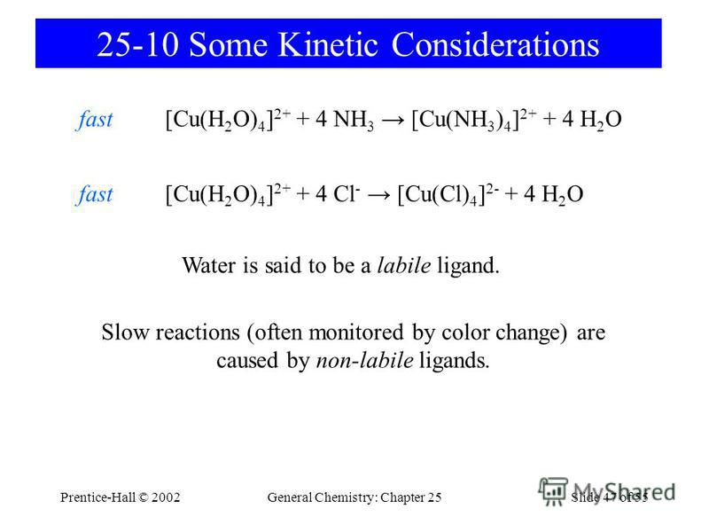 Prentice-Hall © 2002General Chemistry: Chapter 25Slide 47 of 55 25-10 Some Kinetic Considerations [Cu(H 2 O) 4 ] 2+ + 4 NH 3 [Cu(NH 3 ) 4 ] 2+ + 4 H 2 Ofast [Cu(H 2 O) 4 ] 2+ + 4 Cl - [Cu(Cl) 4 ] 2- + 4 H 2 Ofast Water is said to be a labile ligand.