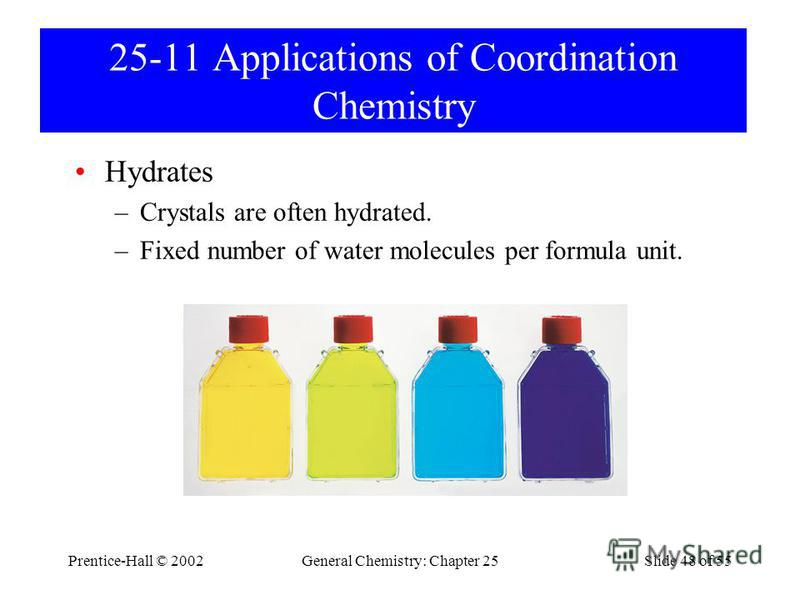 Prentice-Hall © 2002General Chemistry: Chapter 25Slide 48 of 55 25-11 Applications of Coordination Chemistry Hydrates –Crystals are often hydrated. –Fixed number of water molecules per formula unit.