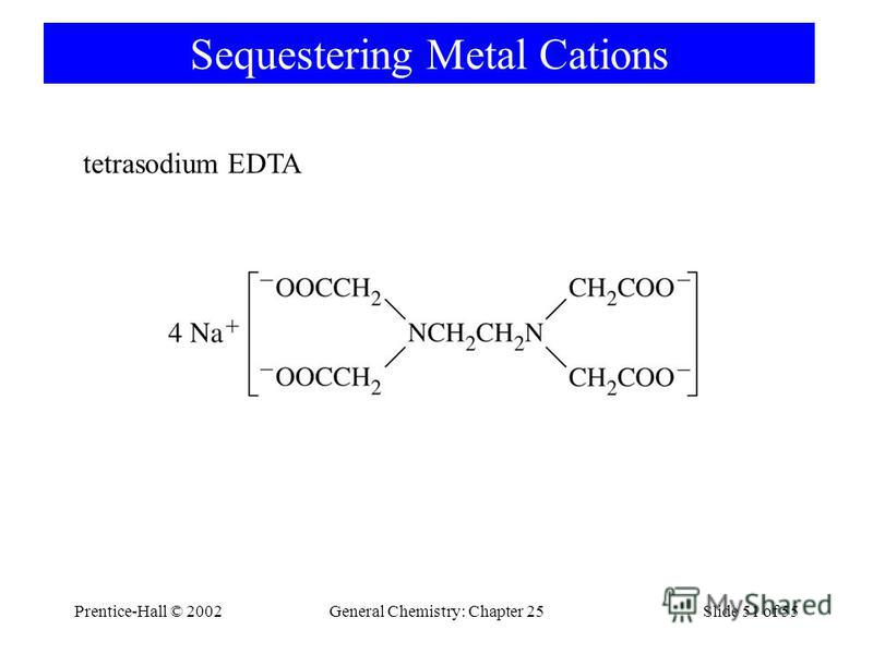 Prentice-Hall © 2002General Chemistry: Chapter 25Slide 51 of 55 Sequestering Metal Cations tetrasodium EDTA