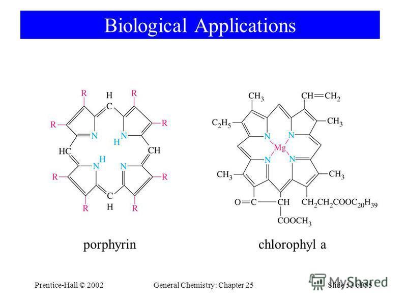 Prentice-Hall © 2002General Chemistry: Chapter 25Slide 53 of 55 Biological Applications chlorophyl aporphyrin