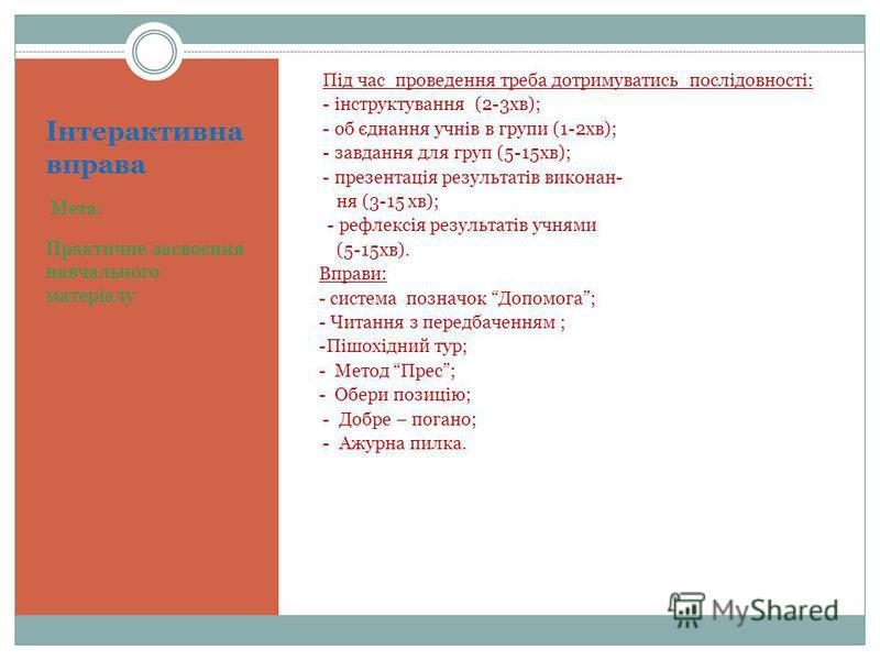 Інтерактивна вправа Мета: Практичне засвоєння навчального матеріалу Під час проведення треба дотримуватись послідовності: - інструктування (2-3хв); - об єднання учнів в групи (1-2хв); - завдання для груп (5-15хв); - презентація результатів виконан- н