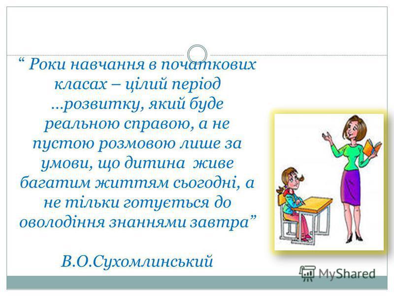 Роки навчання в початкових класах – цілий період …розвитку, який буде реальною справою, а не пустою розмовою лише за умови, що дитина живе багатим життям сьогодні, а не тільки готується до оволодіння знаннями завтра В.О.Сухомлинський