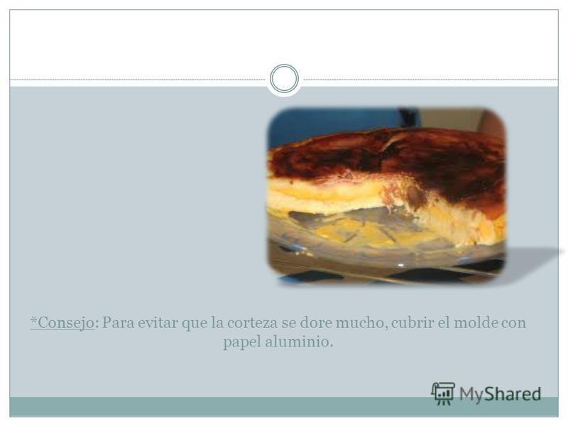 *Consejo: Para evitar que la corteza se dore mucho, cubrir el molde con papel aluminio.