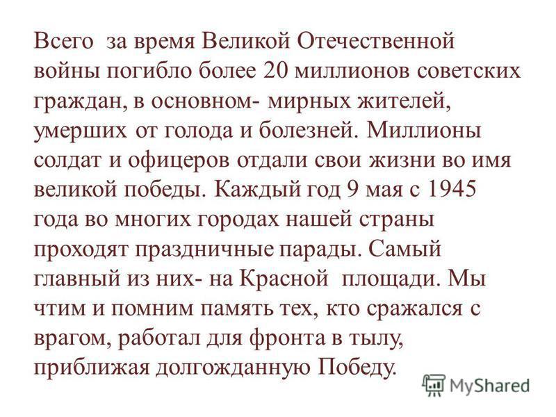 Всего за время Великой Отечественной войны погибло более 20 миллионов советских граждан, в основном- мирных жителей, умерших от голода и болезней. Миллионы солдат и офицеров отдали свои жизни во имя великой победы. Каждый год 9 мая с 1945 года во мно