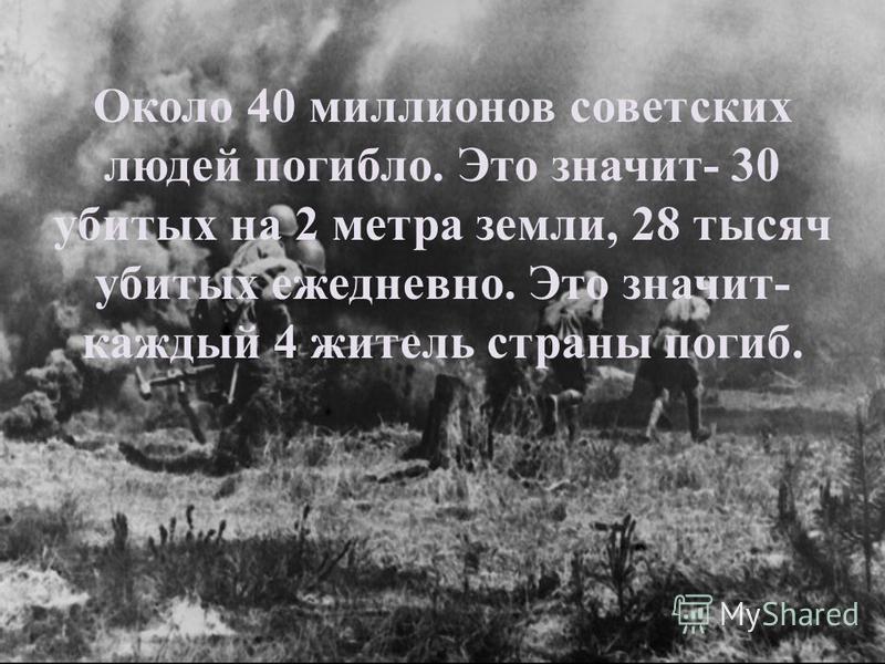 Около 40 миллионов советских людей погибло. Это значит- 30 убитых на 2 метра земли, 28 тысяч убитых ежедневно. Это значит- каждый 4 житель страны погиб.