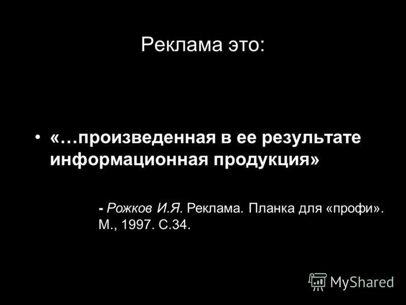 Реклама это: «…вид деятельности…» Рожков И.Я. Реклама. Планка для «профи». М., 1997. С.34.