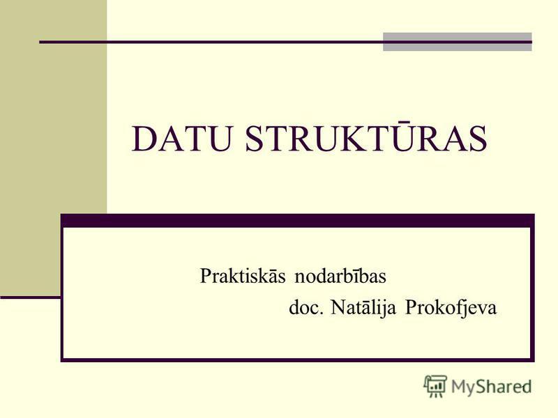 1 DATU STRUKTŪRAS Praktiskās nodarbības doc. Natālija Prokofjeva