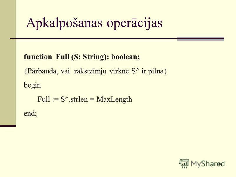 16 Apkalpošanas operācijas function Full (S: String): boolean; {Pārbauda, vai rakstzīmju virkne S^ ir pilna} begin Full := S^.strlen = MaxLength end;