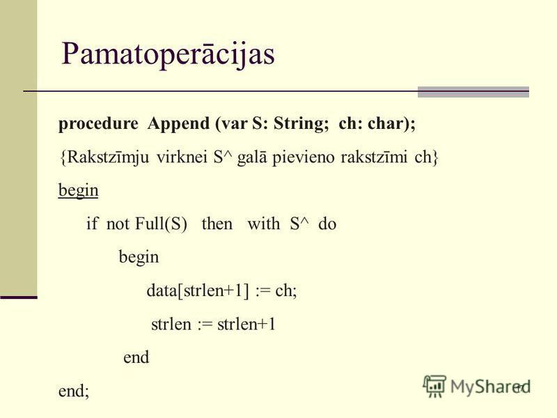 17 Pamatoperācijas procedure Append (var S: String; ch: char); {Rakstzīmju virknei S^ galā pievieno rakstzīmi ch} begin if not Full(S) then with S^ do begin data[strlen+1] := ch; strlen := strlen+1 end end;