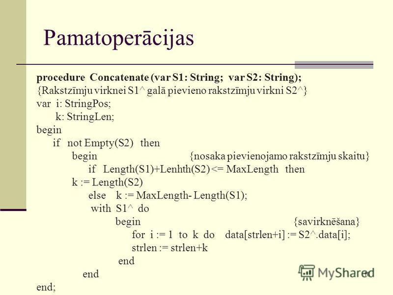 18 Pamatoperācijas procedure Concatenate (var S1: String; var S2: String); {Rakstzīmju virknei S1^ galā pievieno rakstzīmju virkni S2^} var i: StringPos; k: StringLen; begin if not Empty(S2) then begin {nosaka pievienojamo rakstzīmju skaitu} if Lengt