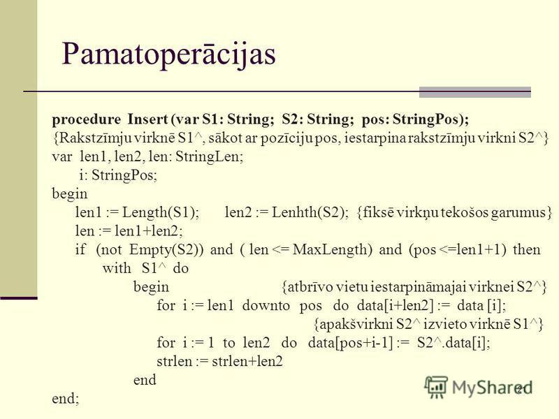 21 Pamatoperācijas procedure Insert (var S1: String; S2: String; pos: StringPos); {Rakstzīmju virknē S1^, sākot ar pozīciju pos, iestarpina rakstzīmju virkni S2^} var len1, len2, len: StringLen; i: StringPos; begin len1 := Length(S1); len2 := Lenhth(