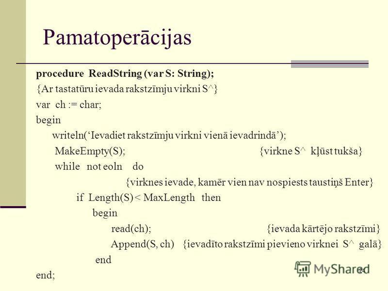 24 Pamatoperācijas procedure ReadString (var S: String); {Ar tastatūru ievada rakstzīmju virkni S^} var ch := char; begin writeln(Ievadiet rakstzīmju virkni vienā ievadrindā); MakeEmpty(S); {virkne S^ kļūst tukša} while not eoln do {virknes ievade, k